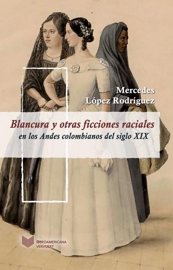 Blancura y otras ficciones raciales en los Andes colombianos del siglo XIX - cover