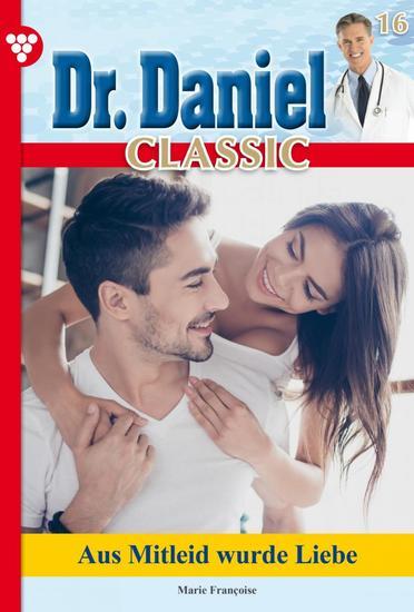 Dr Daniel Classic 16 – Arztroman - Aus Mitleid wurde Liebe - cover