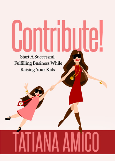 Contribute! - Start A Successful Fulfilling Business While Raising Your Kids - cover