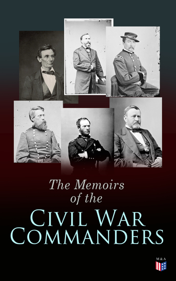 The Memoirs of the Civil War Commanders - First Hand Accounts from the Key Personalities of the Civil War: Abraham Lincoln Ulysses Grant William Sherman Jefferson Davis Raphael Semmes - cover