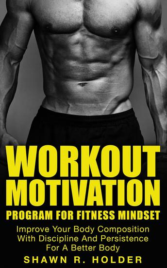 Workout Motivation Program for Fitness Mindset: Improve Your Body Composition With Discipline And Persistence For A Better Body - cover