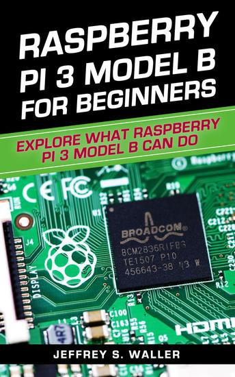 Raspberry Pi 3 Model B for Beginners: Explore What Raspberry Pi 3 Model B Can Do - cover