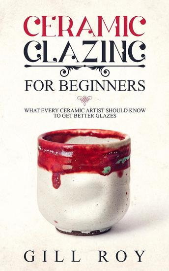 Ceramic Glazing for Beginners: What Every Ceramic Artist Should Know to Get Better Glazes - cover
