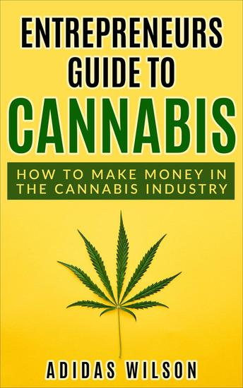 Entrepreneurs Guide To Cannabis - How To Make Money In The Cannabis Industry - cover
