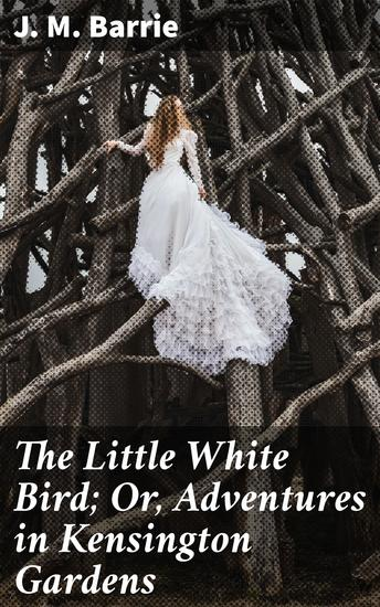 The Little White Bird; Or Adventures in Kensington Gardens - cover