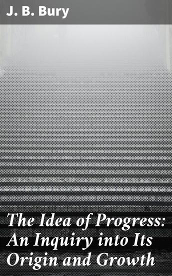The Idea of Progress: An Inguiry into Its Origin and Growth - cover