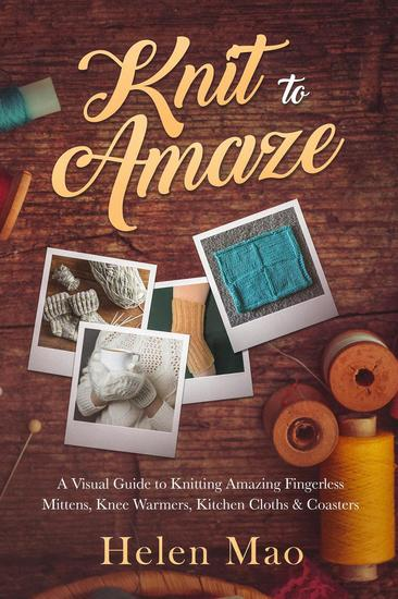 Knit to Amaze - a Visual Guide to Knitting Amazing Fingerless Mittens Knee Warmers Kitchen Cloths & Coasters - cover