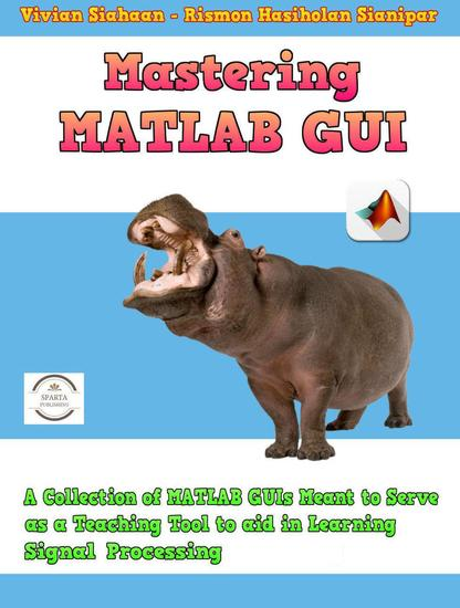 Mastering Matlab Gui: A Collection of Matlab Guis Meant to Serve as a Teaching Tool to Aid in Learning Signal Processing - cover