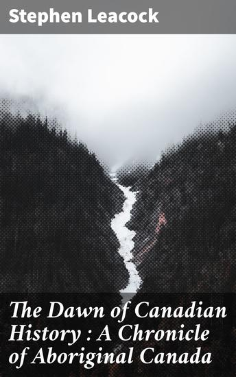 The Dawn of Canadian History : A Chronicle of Aboriginal Canada - cover