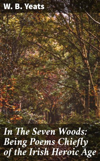 In The Seven Woods: Being Poems Chiefly of the Irish Heroic Age - cover