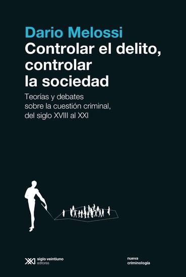 Controlar el delito controlar la sociedad - Teorías y debates sobre la cuestión criminal del siglo XVIII al siglo XXI - cover