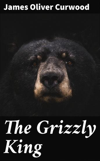 The Grizzly King - A Romance of the Wild - cover