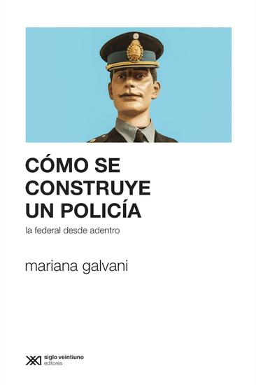 Cómo se construye un policía - La Federal desde adentro - cover