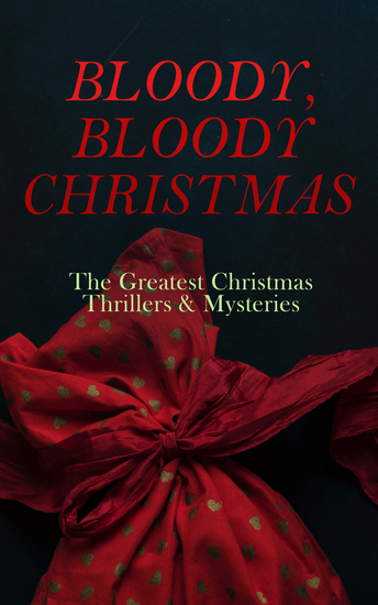 BLOODY BLOODY CHRISTMAS – The Greatest Christmas Thrillers & Mysteries - The Blue Carbuncle The Silver Hatchet A Christmas Tragedy The Abbot's Ghost Told After Supper… - cover