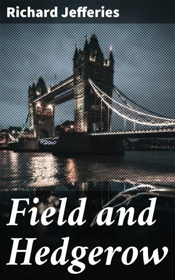 Field and Hedgerow - Being the Last Essays of Richard Jefferies - cover