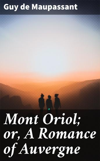 Mont Oriol; or A Romance of Auvergne - A Novel - cover