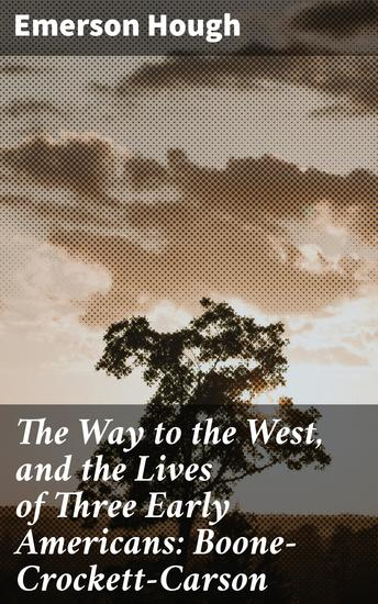 The Way to the West and the Lives of Three Early Americans: Boone—Crockett—Carson - cover