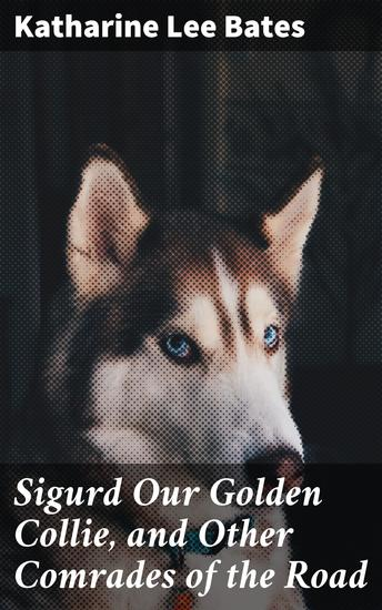 Sigurd Our Golden Collie and Other Comrades of the Road - cover
