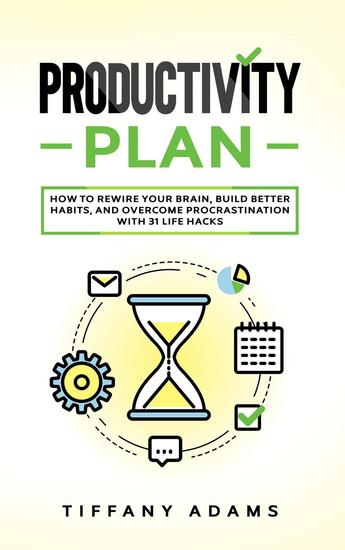 Productivity Plan: How To Rewire Your Brain Build Better Habits And Overcome Procrastination With 31 Life Hacks - cover