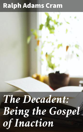 The Decadent: Being the Gospel of Inaction - Wherein Are Set Forth in Romance Form Certain Reflections Touching the Curious Characteristics of These Ultimate Years and the Divers Causes Thereof - cover
