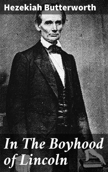 In The Boyhood of Lincoln - A Tale of the Tunker Schoolmaster and the Times of Black Hawk - cover