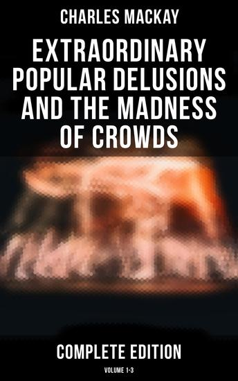 Extraordinary Popular Delusions and the Madness of Crowds (Complete Edition: Volume 1-3) - cover