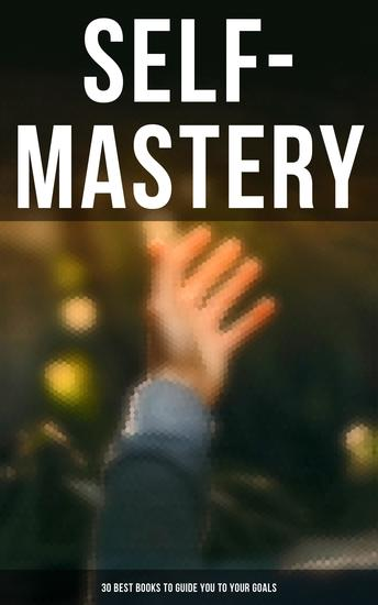 SELF-MASTERY: 30 Best Books to Guide You To Your Goals - The Collected Wisdom from the Greatest Books on Becoming Wealthy & Successful - cover
