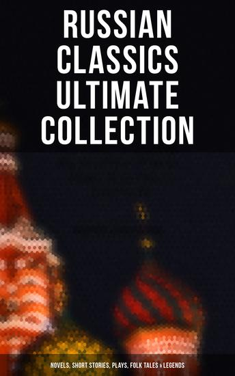 Russian Classics Ultimate Collection: Novels Short Stories Plays Folk Tales & Legends - Crime and Punishment War and Peace Dead Souls Mother Uncle Vanya Inspector General… - cover