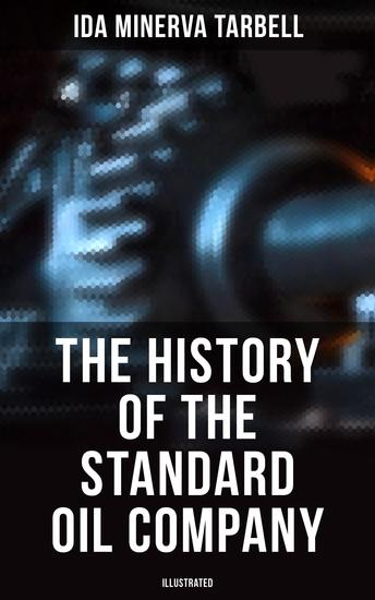 The History of the Standard Oil Company (Illustrated) - The Exposure of Immoral and Illegal Business of John D Rockefeller the Richest Figure in American History - cover