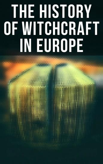 The History of Witchcraft in Europe - Darkness & Sorcery Collection: Lives of the Necromancers The Witch Mania Magic and Witchcraft Glimpses of the Supernatural Witch Stories… - cover