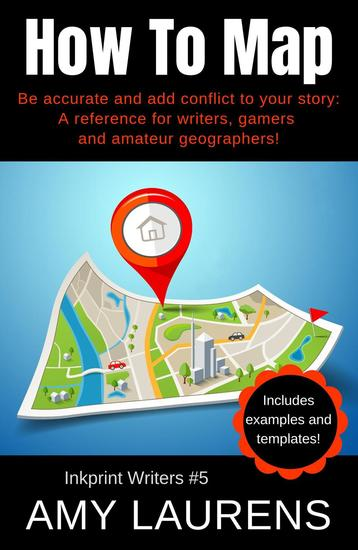 How To Map: Be Accurate And Add Conflict To Your Story A Reference For Writers Gamers And Amateur Geographers! - Inkprint Writers #5 - cover