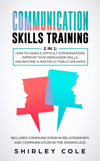Communication Skills Training - 2 in 1: How to Handle Difficult Conversations Improve Your Persuasion Skills And Become a Master at Public Speaking - cover