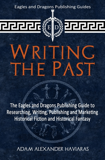 Writing the Past - The Eagles and Dragons Publishing Guide to Researching Writing Publishing and Marketing Historical Fiction and Historical Fantasy - cover