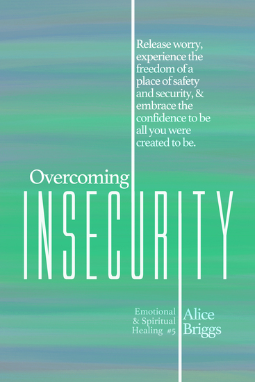 Overcoming Insecurity - Release worry experience the freedom of security & embrace the confidence to be all you were created to be - cover