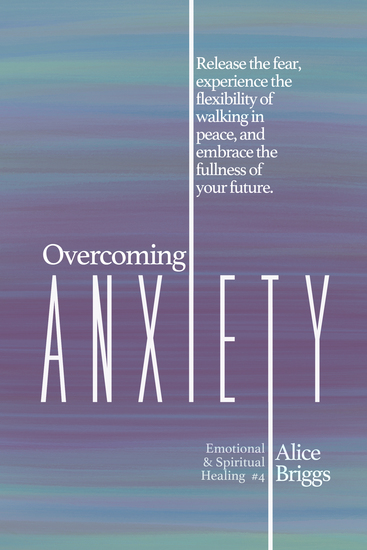 Overcoming Anxiety - Release the fear experience the flexibility of peace and embrace the fulness of your future - cover