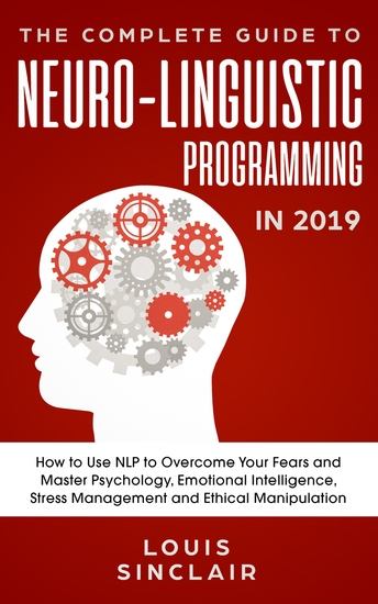 The Complete Guide to Neuro-Linguistic Programming in 2019 - How to Use NLP to Overcome Your Fears and Master Psychology Emotional Intelligence Stress Management and Ethical Manipulation - cover