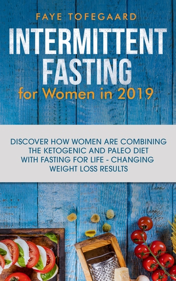 Intermittent Fasting for Women in 2019 - Discover How Women are Combining the Ketogenic and Paleo Diet with Fasting for Life-Changing Weight Loss Results - cover