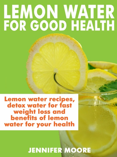 Lemon Water for Good Health - Lemon water recipes detox water for fast weight lost and benefits of lemon water to your health - cover