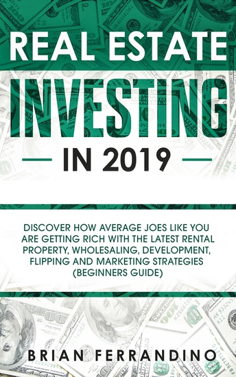 Real Estate Investing in 2019 - Discover How Average Joes Like You are Getting Rich with the Latest Rental Property Wholesaling Development Flipping and Marketing Strategies (Beginners Guide) - cover