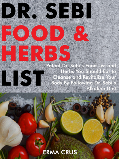 Dr Sebi Food and Herbs List - Potent Dr Sebi's Food List and Herbs You Should eat to Cleanse and Revitalize Your Body by Following dr Sebi's Alkaline Diet - cover