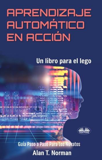 Aprendizaje Automático En Acción - Un Libro Para El Lego Guía Paso A Paso Para Los Novatos - cover