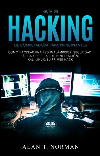 Guía De Hacking De Computadora Para Principiantes - Cómo Hackear Una Red Inalámbrica Seguridad Básica Y Pruebas De Penetración Kali Linux Su Primer Hack - cover