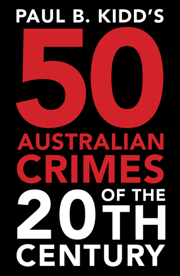 Paul B Kidd's 50 Australian Crimes of the 20th Century - Beyond Horror the Perpetrators are Evil Beyond Belief - cover