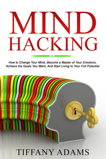 Mind Hacking - How to Change Your Mind Become a Master of Your Emotions Achieve the Goals You Want & Start Living to Your Full Potential - cover