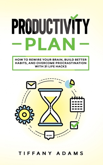Productivity Plan - How To Rewire Your Brain Build Better Habits And Overcome Procrastination With 31 Life Hacks - cover