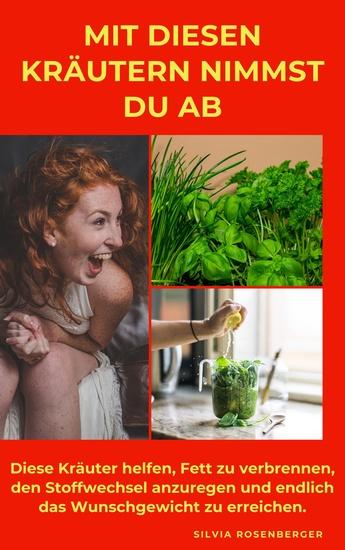 Mit diesen Kräutern nimmst Du ab - Diese Kräuter helfen Fett zu verbrennen den Stoffwechsel anzuregen und endlich das Wunschgewicht zu erreichen - cover