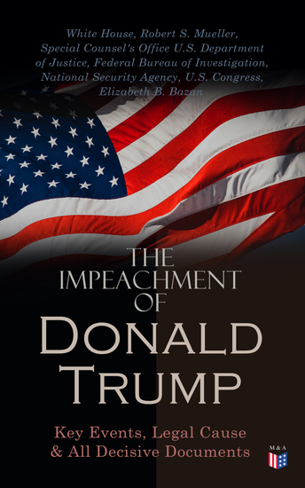 The Impeachment of President Trump: Key Events Legal Cause & All Decisive Documents - The House of Representatives Impeachment Report the Response of the Republicans & Other Documents - cover