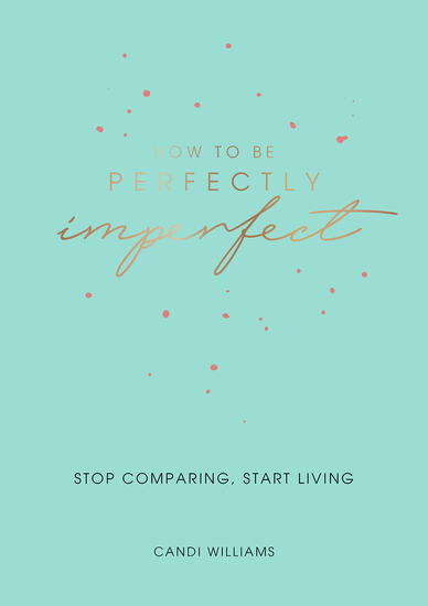 How to Be Perfectly Imperfect - Stop Comparing Start Living - cover
