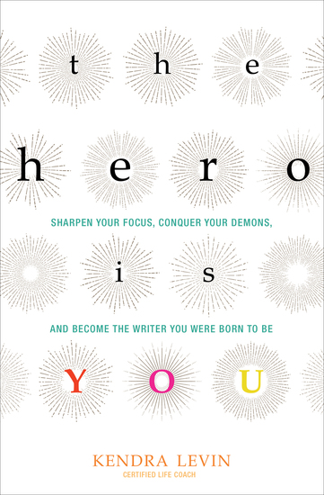 The Hero Is You - Sharpen Your Focus Conquer Your Demons and Become the Writer You Were Born to Be - cover
