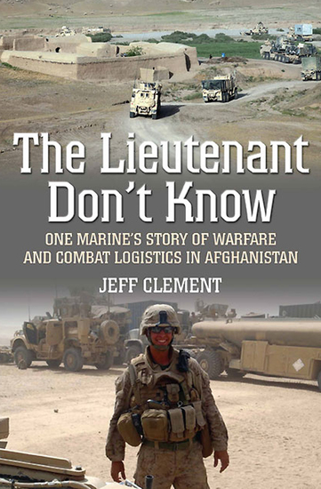 The Lieutenant Don't Know - One Marine's Story of Warfare and Combat Logistics in Afghanistan - cover